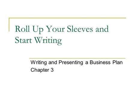 Roll Up Your Sleeves and Start Writing Writing and Presenting a Business Plan Chapter 3.