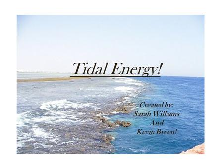 Tidal Energy! Created by: Sarah Williams And Kevin Breen!