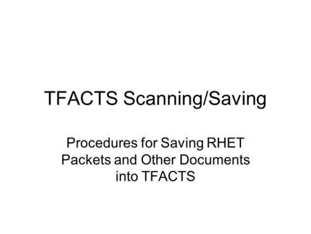 TFACTS Scanning/Saving Procedures for Saving RHET Packets and Other Documents into TFACTS.