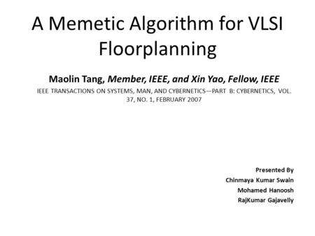 A Memetic Algorithm for VLSI Floorplanning Maolin Tang, Member, IEEE, and Xin Yao, Fellow, IEEE IEEE TRANSACTIONS ON SYSTEMS, MAN, AND CYBERNETICS—PART.