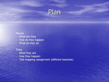 Plan Waves -What are they -How do they happen -What do they do Tides -What they are -How they happen -Tide mapping assignment (different beaches)