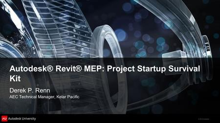 © 2012 Autodesk Autodesk® Revit® MEP: Project Startup Survival Kit Derek P. Renn AEC Technical Manager, Kelar Pacific.