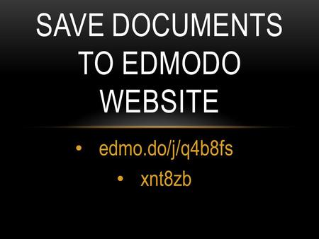 Edmo.do/j/q4b8fs xnt8zb SAVE DOCUMENTS TO EDMODO WEBSITE.