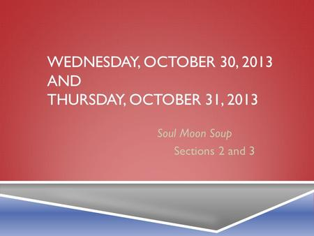 WEDNESDAY, OCTOBER 30, 2013 AND THURSDAY, OCTOBER 31, 2013 Soul Moon Soup Sections 2 and 3.