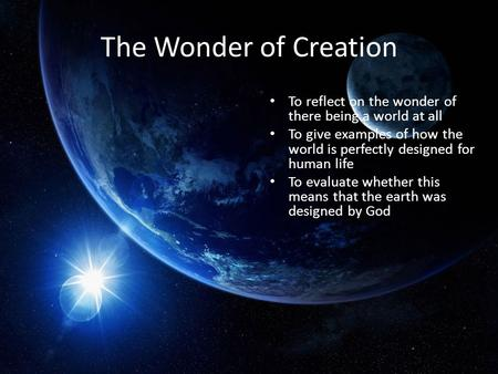 The Wonder of Creation To reflect on the wonder of there being a world at all To give examples of how the world is perfectly designed for human life To.