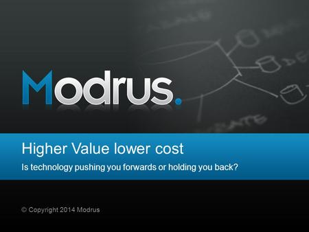 Higher Value lower cost Is technology pushing you forwards or holding you back? © Copyright 2014 Modrus.