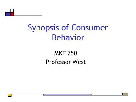 Synopsis of Consumer Behavior MKT 750 Professor West.