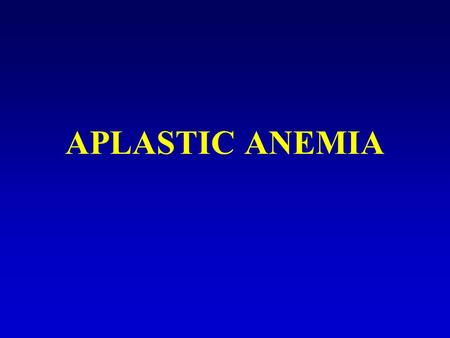 APLASTIC ANEMIA. Aplastic Anemia Aplastic anemia is a bone marrow failure syndrome characterized by peripheral pancytopenia and marrow hypoplasia. Bone.