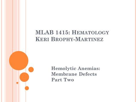 MLAB 1415: H EMATOLOGY K ERI B ROPHY -M ARTINEZ Hemolytic Anemias: Membrane Defects Part Two.