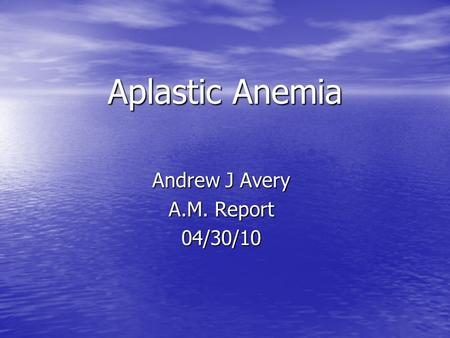 Aplastic Anemia Andrew J Avery A.M. Report 04/30/10.