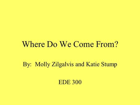 Where Do We Come From? By: Molly Zilgalvis and Katie Stump EDE 300.