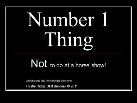 Number 1 Thing Not to do at a horse show! Laura Kelland-May ThistleRidgeStables.com Thistle Ridge Skill Builders © 2011.