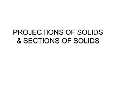 PROJECTIONS OF SOLIDS & SECTIONS OF SOLIDS. PROJECTIONS OF SOLIDS.