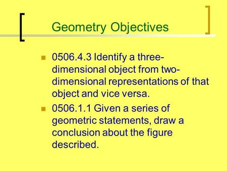 Geometry Objectives 0506.4.3 Identify a three- dimensional object from two- dimensional representations of that object and vice versa. 0506.1.1 Given a.