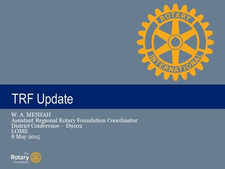 TITLE TRF Update W. A. MENSAH Assistant Regional Rotary Foundation Coordinator District Conference – D9102 LOME 8 May 2015.