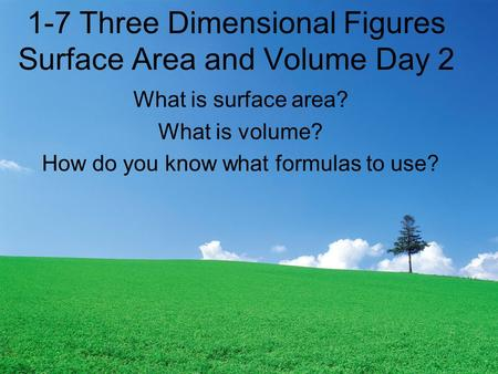 1-7 Three Dimensional Figures Surface Area and Volume Day 2 What is surface area? What is volume? How do you know what formulas to use?
