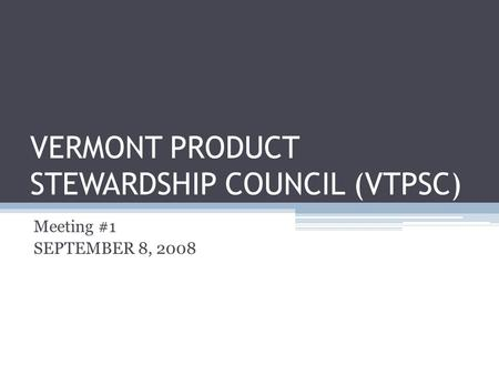 VERMONT PRODUCT STEWARDSHIP COUNCIL (VTPSC) Meeting #1 SEPTEMBER 8, 2008.