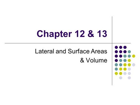 Chapter 12 & 13 Lateral and Surface Areas & Volume.