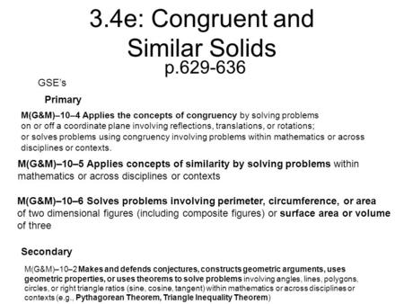 3.4e: Congruent and Similar Solids p.629-636 GSE's Primary Secondary M(G&M)–10–2 Makes and defends conjectures, constructs geometric arguments, uses geometric.