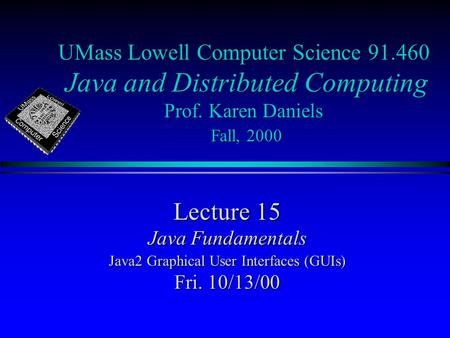 UMass Lowell Computer Science 91.460 Java and Distributed Computing Prof. Karen Daniels Fall, 2000 Lecture 15 Java Fundamentals Java2 Graphical User Interfaces.