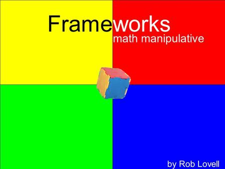 Frameworks math manipulative by Rob Lovell. Frameworks math manipulative Rob Lovell Contents What are Frameworks? How can a teacher use them? Why would.