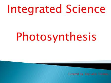 Integrated Science Photosynthesis Created by :Reynaldo Thomas.