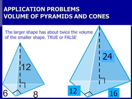 APPLICATION PROBLEMS VOLUME OF PYRAMIDS AND CONES The larger shape has about twice the volume of the smaller shape. TRUE or FALSE 24 12 16.