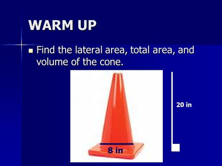 WARM UP Find the lateral area, total area, and volume of the cone. Find the lateral area, total area, and volume of the cone. 25 m 20 in 8 in.