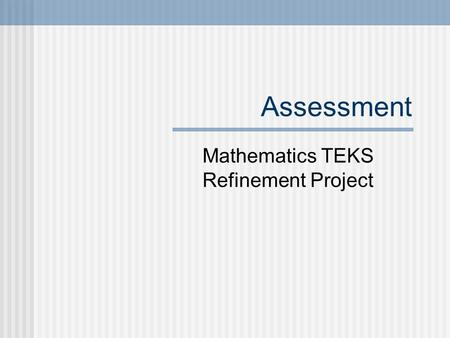 Assessment Mathematics TEKS Refinement Project. Assessment.