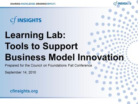 September 14, 2010 cfinsights.org SHARING KNOWLEDGE. GROWING IMPACT. Learning Lab: Tools to Support Business Model Innovation Prepared for the Council.