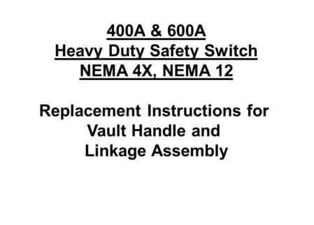 400A & 600A Heavy Duty Safety Switch NEMA 4X, NEMA 12 Replacement Instructions for Vault Handle and Linkage Assembly.
