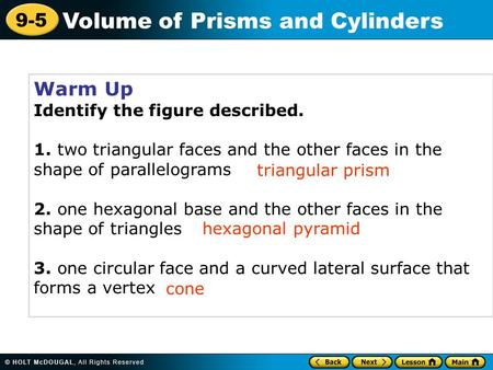 9-5 Volume of Prisms and Cylinders Warm Up Identify the figure described. 1. two triangular faces and the other faces in the shape of parallelograms 2.