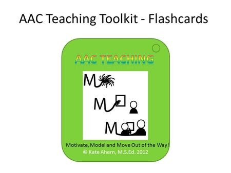 © Kate Ahern, M.S.Ed. 2012 AAC Teaching Toolkit - Flashcards Motivate, Model and Move Out of the Way!