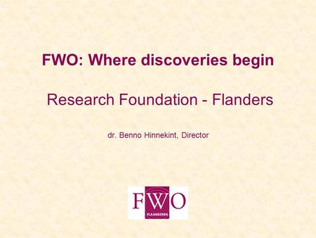 FWO: Where discoveries begin Research Foundation - Flanders dr. Benno Hinnekint, Director.