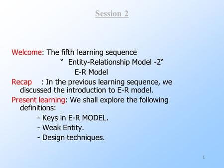 "1 Session 2 Welcome: The fifth learning sequence "" Entity-Relationship Model -2"" E-R Model Recap : In the previous learning sequence, we discussed the."