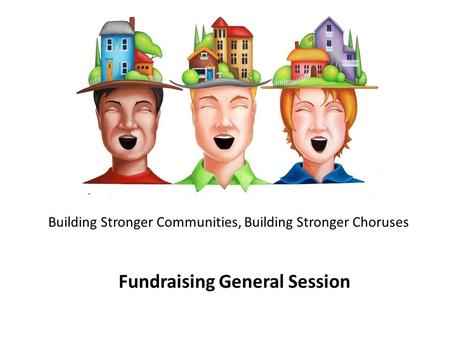 Building Stronger Communities, Building Stronger Choruses Fundraising General Session.