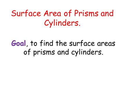 Surface Area of Prisms and Cylinders. Goal, to find the surface areas of prisms and cylinders.