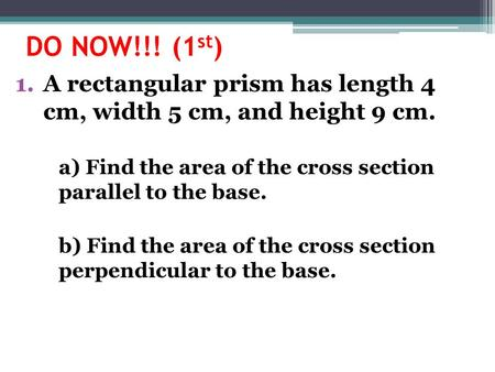 DO NOW!!! (1 st ) 1.A rectangular prism has length 4 cm, width 5 cm, and height 9 cm. a) Find the area of the cross section parallel to the base. b) Find.