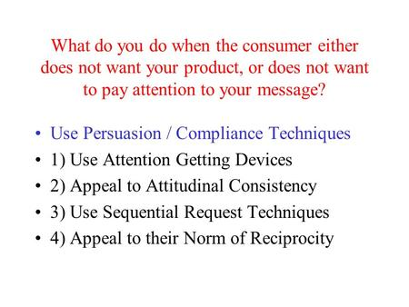 What do you do when the consumer either does not want your product, or does not want to pay attention to your message? Use Persuasion / Compliance Techniques.