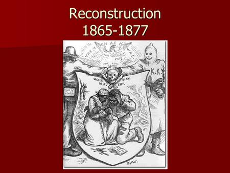 Reconstruction 1865-1877. Reconstruction- A time period after the Civil War when the South was rebuilt and made part of the Union again.
