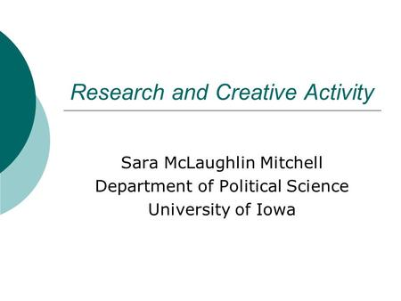 Research and Creative Activity Sara McLaughlin Mitchell Department of Political Science University of Iowa.