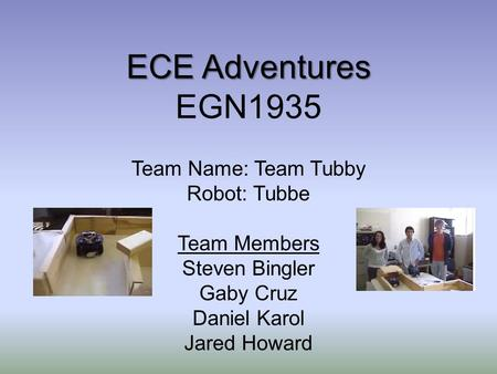 ECE Adventures ECE Adventures EGN1935 Team Name: Team Tubby Robot: Tubbe Team Members Steven Bingler Gaby Cruz Daniel Karol Jared Howard.