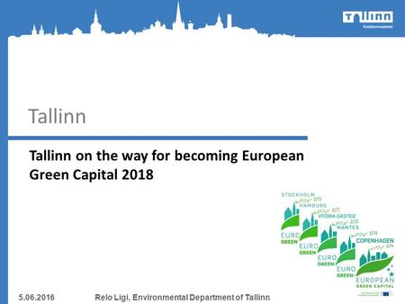Tallinn Tallinn on the way for becoming European Green Capital 2018 5.06.2016Relo Ligi, Environmental Department of Tallinn.