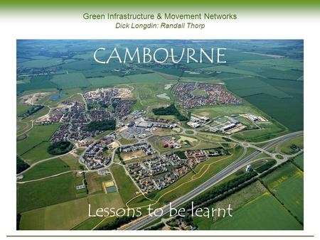 Green Infrastructure & Movement Networks Dick Longdin: Randall Thorp CAMBOURNE Lessons to be learnt.