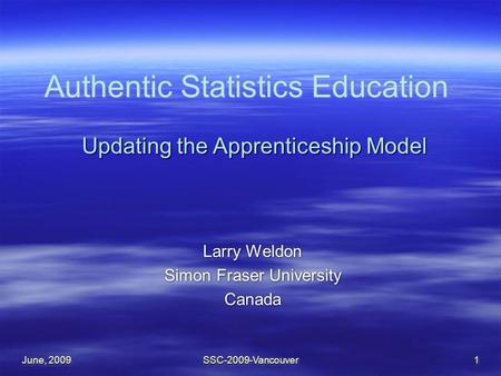 June, 2009 SSC-2009-Vancouver1 Authentic Statistics Education Larry Weldon Simon Fraser University Canada Larry Weldon Simon Fraser University Canada Updating.