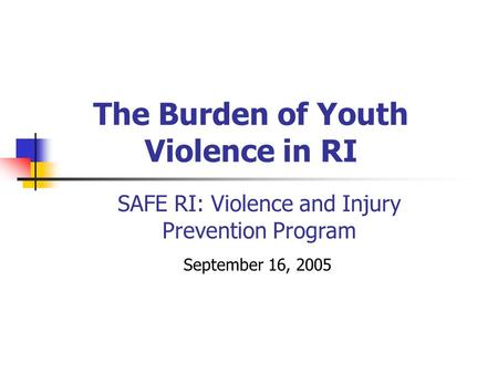 The Burden of Youth Violence in RI September 16, 2005 SAFE RI: Violence and Injury Prevention Program.