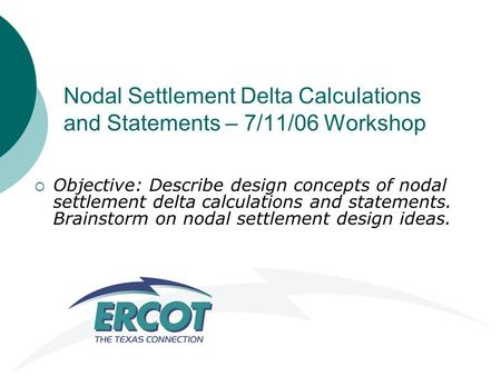 Nodal Settlement Delta Calculations and Statements – 7/11/06 Workshop  Objective: Describe design concepts of nodal settlement delta calculations and.