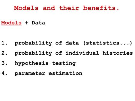 Models and their benefits. Models + Data 1. probability of data (statistics...) 2. probability of individual histories 3. hypothesis testing 4. parameter.