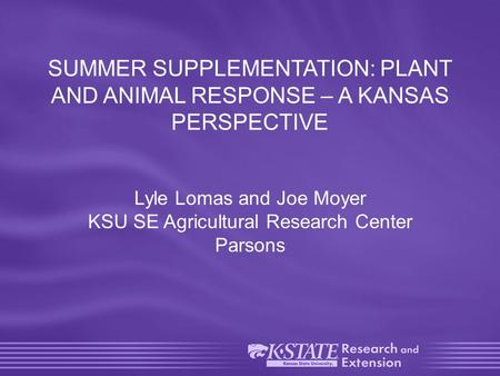 SUMMER SUPPLEMENTATION: PLANT AND ANIMAL RESPONSE – A KANSAS PERSPECTIVE Lyle Lomas and Joe Moyer KSU SE Agricultural Research Center Parsons.