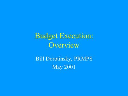 Budget Execution: Overview Bill Dorotinsky, PRMPS May 2001.